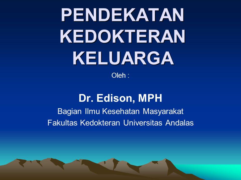 PENDEKATAN KEDOKTERAN KELUARGA Oleh : Dr. Edison, MPH Bagian Ilmu Kesehatan Masyarakat Fakultas Kedokteran Universitas Andalas