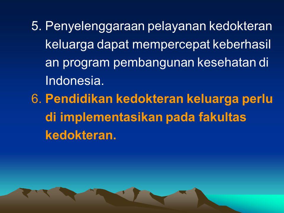5. Penyelenggaraan pelayanan kedokteran keluarga dapat mempercepat keberhasil an program pembangunan kesehatan di Indonesia. 6. Pendidikan kedokteran