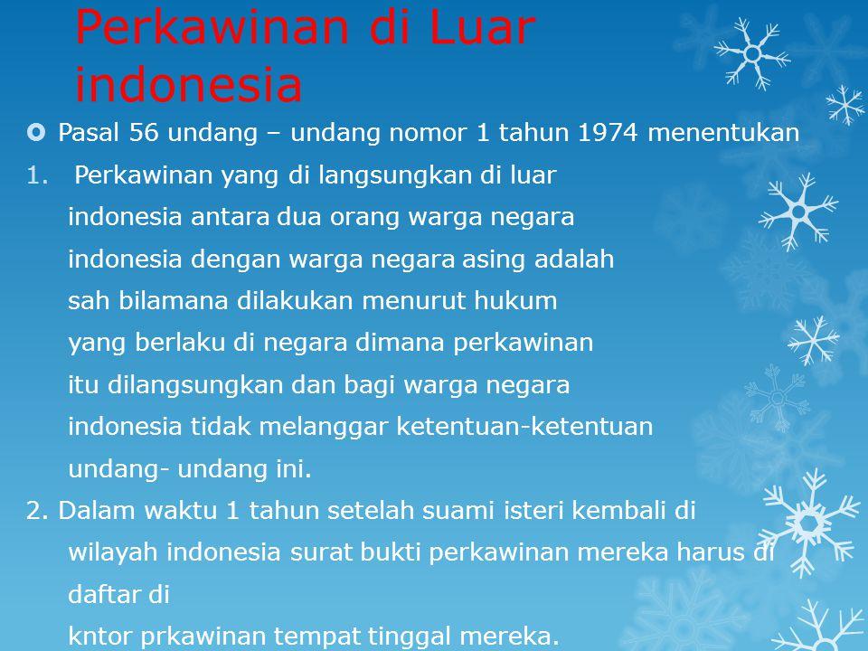Perkawinan di Luar indonesia  Pasal 56 undang – undang nomor 1 tahun 1974 menentukan 1.Perkawinan yang di langsungkan di luar indonesia antara dua orang warga negara indonesia dengan warga negara asing adalah sah bilamana dilakukan menurut hukum yang berlaku di negara dimana perkawinan itu dilangsungkan dan bagi warga negara indonesia tidak melanggar ketentuan-ketentuan undang- undang ini.