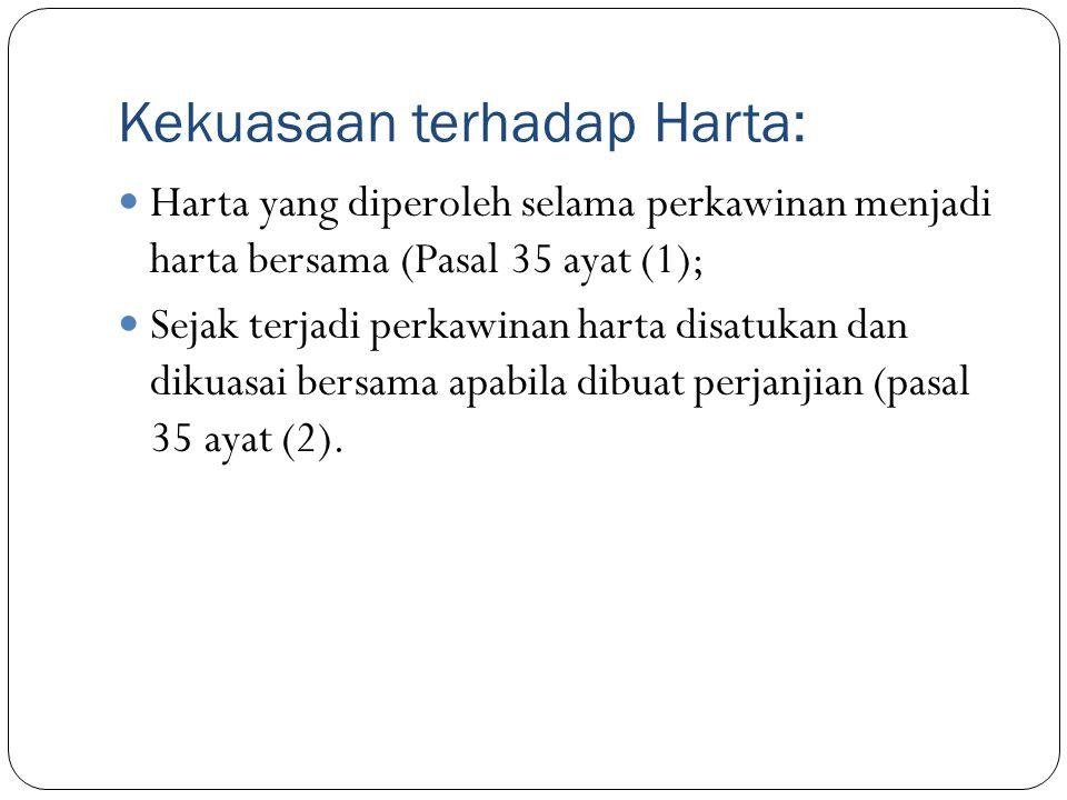 Kekuasaan terhadap Harta: Harta yang diperoleh selama perkawinan menjadi harta bersama (Pasal 35 ayat (1); Sejak terjadi perkawinan harta disatukan da