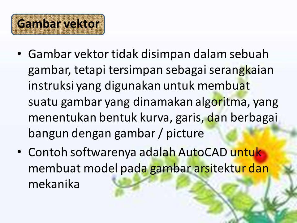Gambar vektor Gambar vektor tidak disimpan dalam sebuah gambar, tetapi tersimpan sebagai serangkaian instruksi yang digunakan untuk membuat suatu gambar yang dinamakan algoritma, yang menentukan bentuk kurva, garis, dan berbagai bangun dengan gambar / picture Contoh softwarenya adalah AutoCAD untuk membuat model pada gambar arsitektur dan mekanika