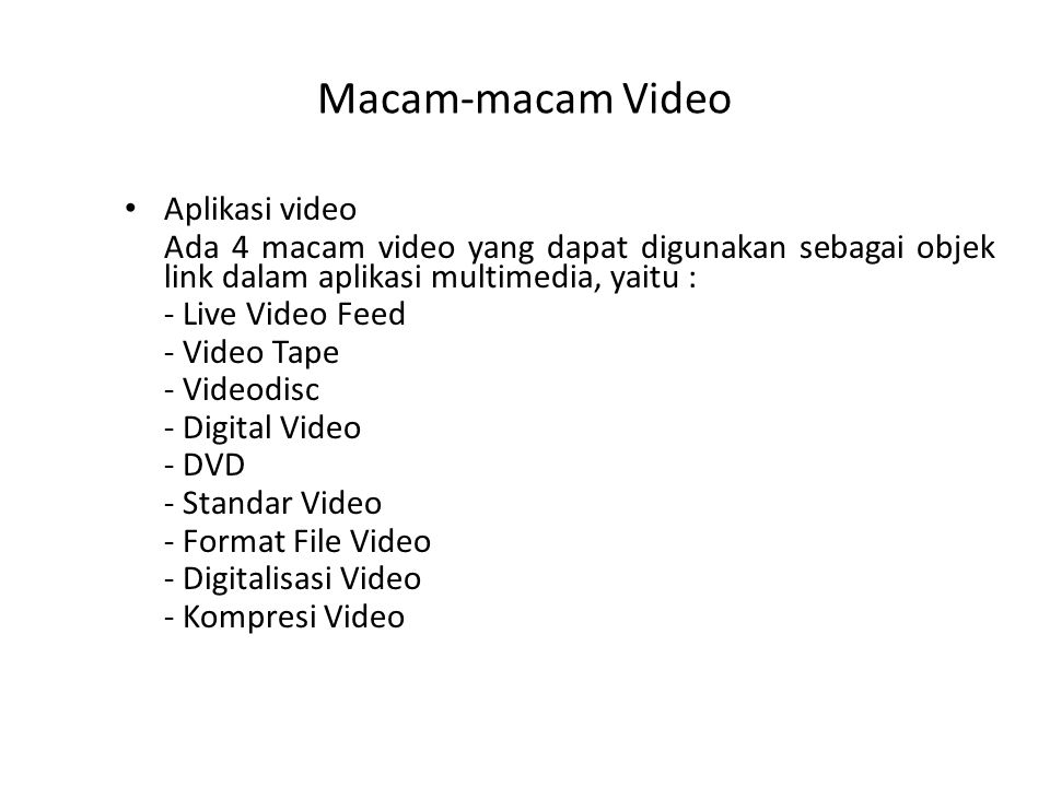 Macam-macam Video Aplikasi video Ada 4 macam video yang dapat digunakan sebagai objek link dalam aplikasi multimedia, yaitu : - Live Video Feed - Video Tape - Videodisc - Digital Video - DVD - Standar Video - Format File Video - Digitalisasi Video - Kompresi Video
