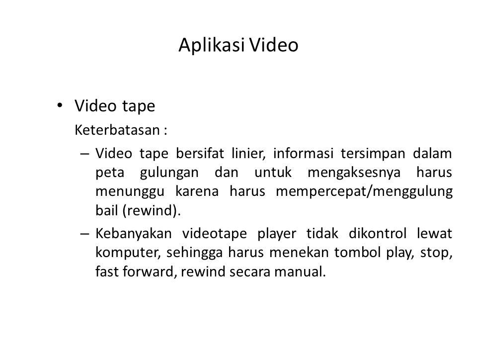 Aplikasi Video Video tape Keterbatasan : – Video tape bersifat linier, informasi tersimpan dalam peta gulungan dan untuk mengaksesnya harus menunggu karena harus mempercepat/menggulung bail (rewind).