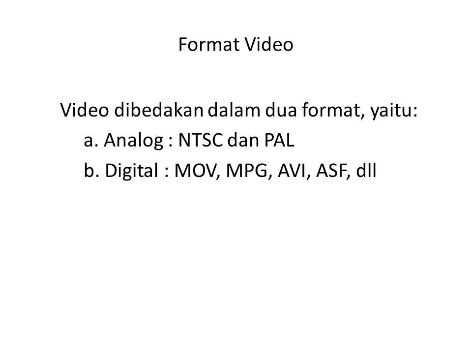 Format Video Video dibedakan dalam dua format, yaitu: a. Analog : NTSC dan PAL b. Digital : MOV, MPG, AVI, ASF, dll