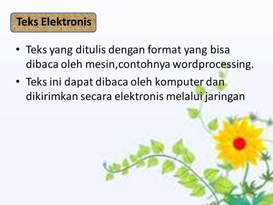 Teks Elektronis Teks yang ditulis dengan format yang bisa dibaca oleh mesin,contohnya wordprocessing. Teks ini dapat dibaca oleh komputer dan dikirimk