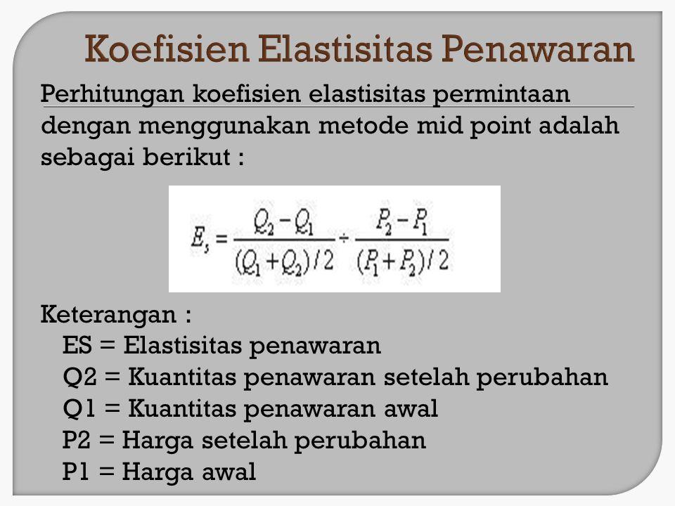 Perhitungan koefisien elastisitas permintaan dengan menggunakan metode mid point adalah sebagai berikut : Keterangan : ES = Elastisitas penawaran Q2 =
