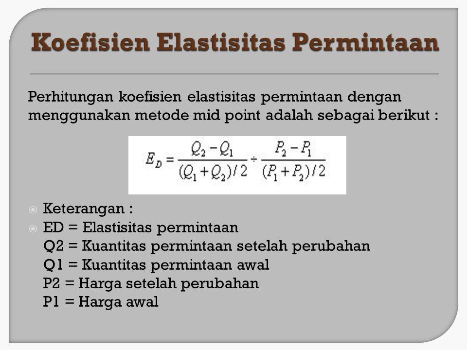 Perhitungan koefisien elastisitas permintaan dengan menggunakan metode mid point adalah sebagai berikut :  Keterangan :  ED = Elastisitas permintaan
