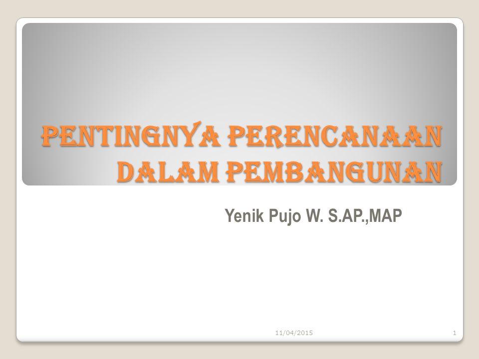 Pentingnya Perencanaan Dalam Pembangunan Yenik Pujo W. S.AP.,MAP 11/04/20151