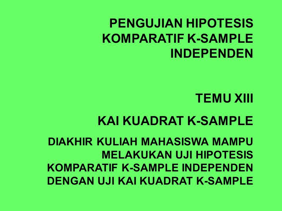PENGUJIAN HIPOTESIS KOMPARATIF K-SAMPLE INDEPENDEN TEMU XIII KAI KUADRAT K-SAMPLE DIAKHIR KULIAH MAHASISWA MAMPU MELAKUKAN UJI HIPOTESIS KOMPARATIF K-