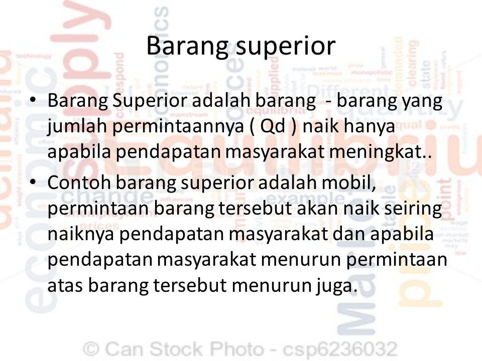 Barang superior Barang Superior adalah barang - barang yang jumlah permintaannya ( Qd ) naik hanya apabila pendapatan masyarakat meningkat.. Contoh ba