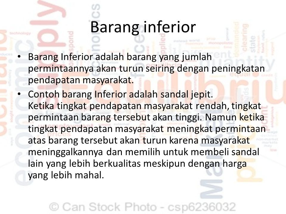 Barang inferior Barang Inferior adalah barang yang jumlah permintaannya akan turun seiring dengan peningkatan pendapatan masyarakat. Contoh barang Inf