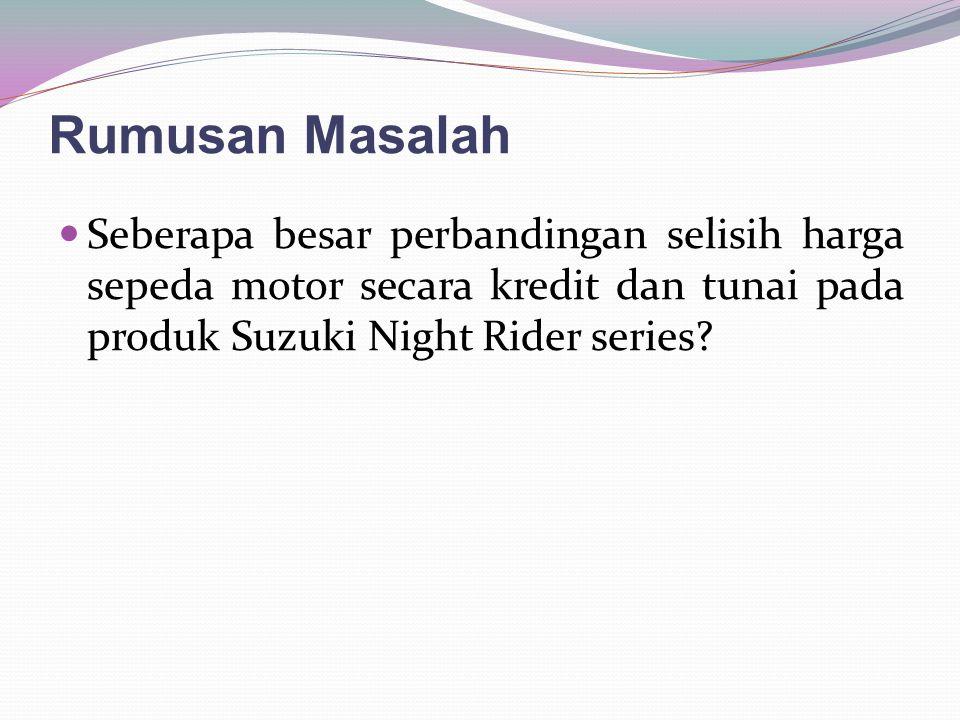 Rumusan Masalah Seberapa besar perbandingan selisih harga sepeda motor secara kredit dan tunai pada produk Suzuki Night Rider series?