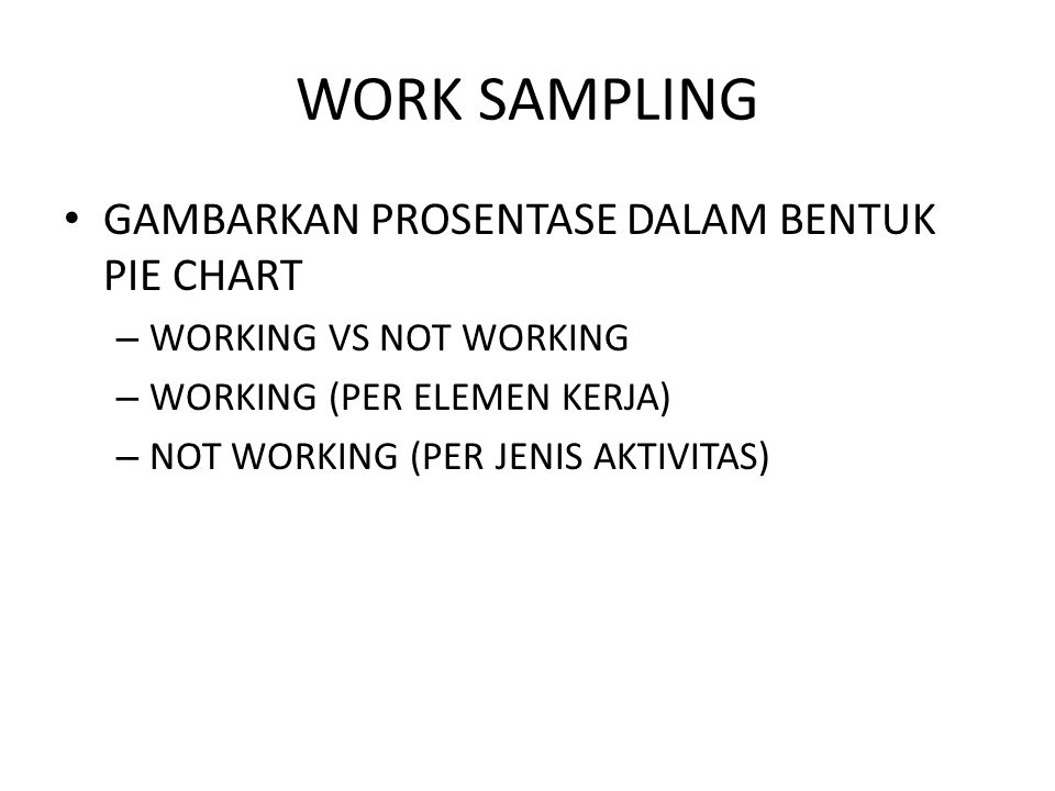 WORK SAMPLING GAMBARKAN PROSENTASE DALAM BENTUK PIE CHART – WORKING VS NOT WORKING – WORKING (PER ELEMEN KERJA) – NOT WORKING (PER JENIS AKTIVITAS)
