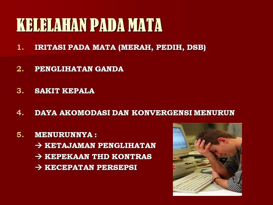 KELELAHAN PADA MATA 1.IRITASI PADA MATA (MERAH, PEDIH, DSB) 2.PENGLIHATAN GANDA 3.SAKIT KEPALA 4.DAYA AKOMODASI DAN KONVERGENSI MENURUN 5.MENURUNNYA :