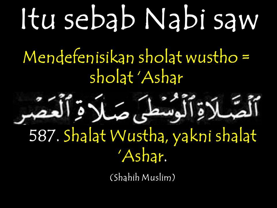 Itu sebab Nabi saw Mendefenisikan sholat wustho = sholat 'Ashar 587. Shalat Wustha, yakni shalat 'Ashar. (Shahih Muslim)