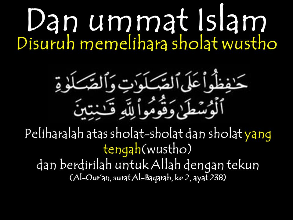 Dan ummat Islam Disuruh memelihara sholat wustho Peliharalah atas sholat-sholat dan sholat yang tengah(wustho) dan berdirilah untuk Allah dengan tekun (Al-Qur'an, surat Al-Baqarah, ke 2, ayat 238)