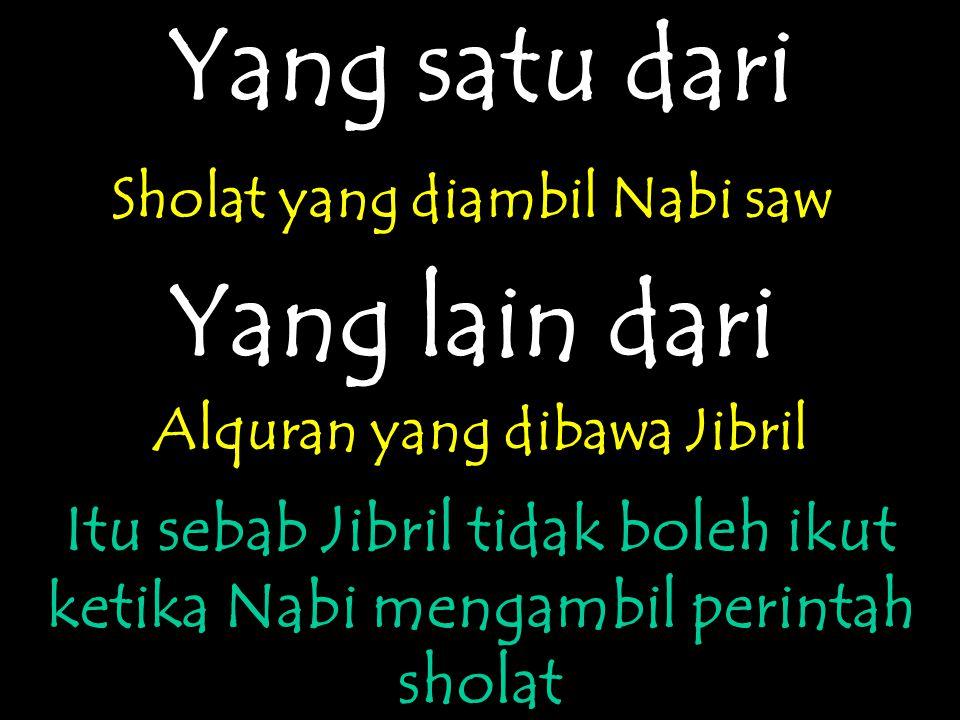 Yang satu dari Sholat yang diambil Nabi saw Yang lain dari Alquran yang dibawa Jibril Itu sebab Jibril tidak boleh ikut ketika Nabi mengambil perintah sholat