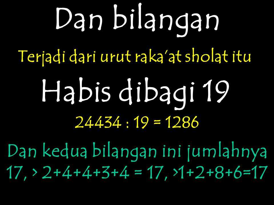 Dan bilangan Terjadi dari urut raka'at sholat itu Habis dibagi 19 24434 : 19 = 1286 Dan kedua bilangan ini jumlahnya 17, > 2+4+4+3+4 = 17, >1+2+8+6=17
