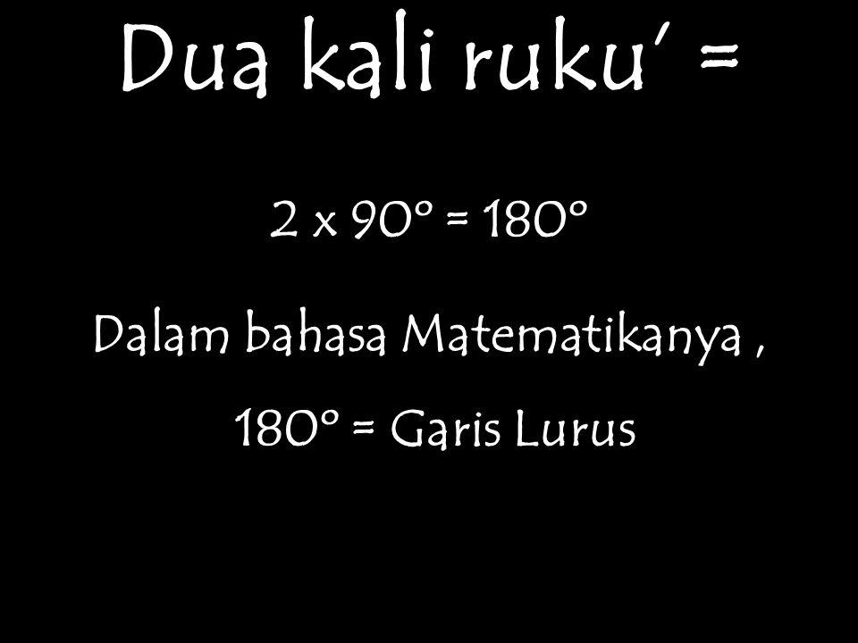 Dua kali ruku' = 2 x 90º = 180º Dalam bahasa Matematikanya, 180º = Garis Lurus