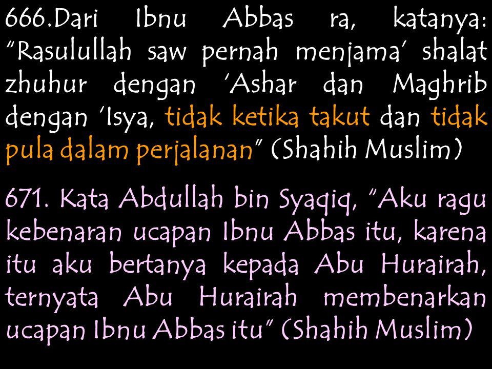 666.Dari Ibnu Abbas ra, katanya: Rasulullah saw pernah menjama' shalat zhuhur dengan 'Ashar dan Maghrib dengan 'Isya, tidak ketika takut dan tidak pula dalam perjalanan (Shahih Muslim) 671.