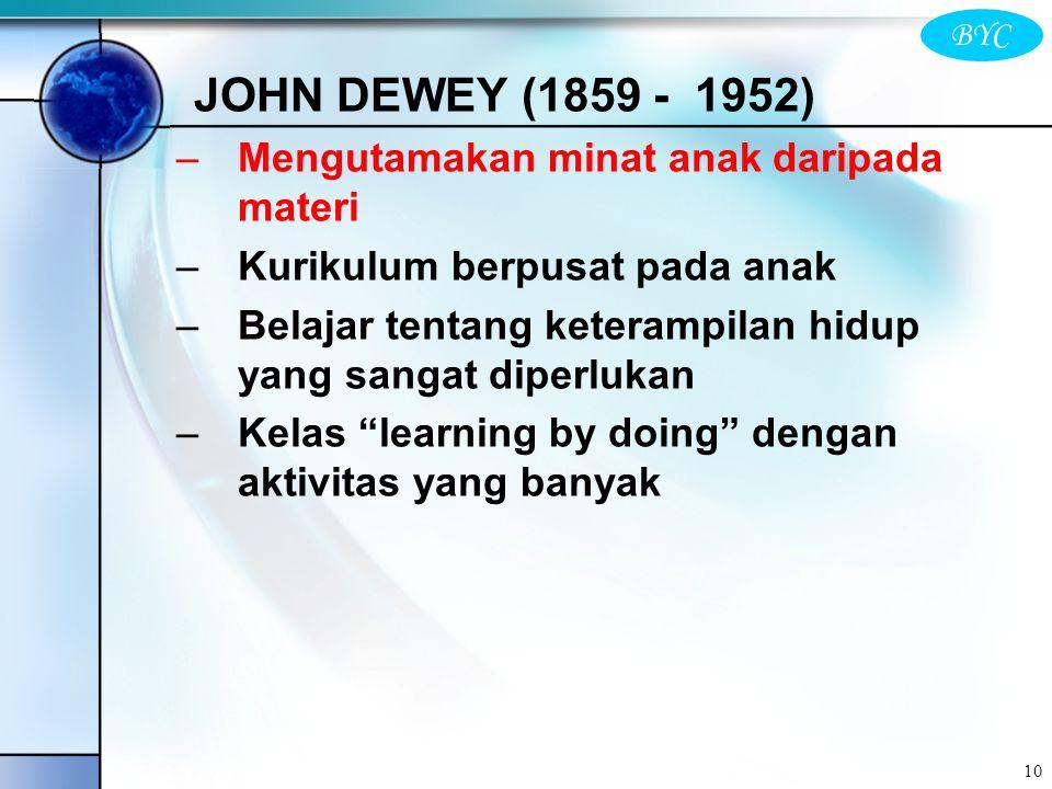 BYC 10 JOHN DEWEY (1859 - 1952) –Mengutamakan minat anak daripada materi –Kurikulum berpusat pada anak –Belajar tentang keterampilan hidup yang sangat