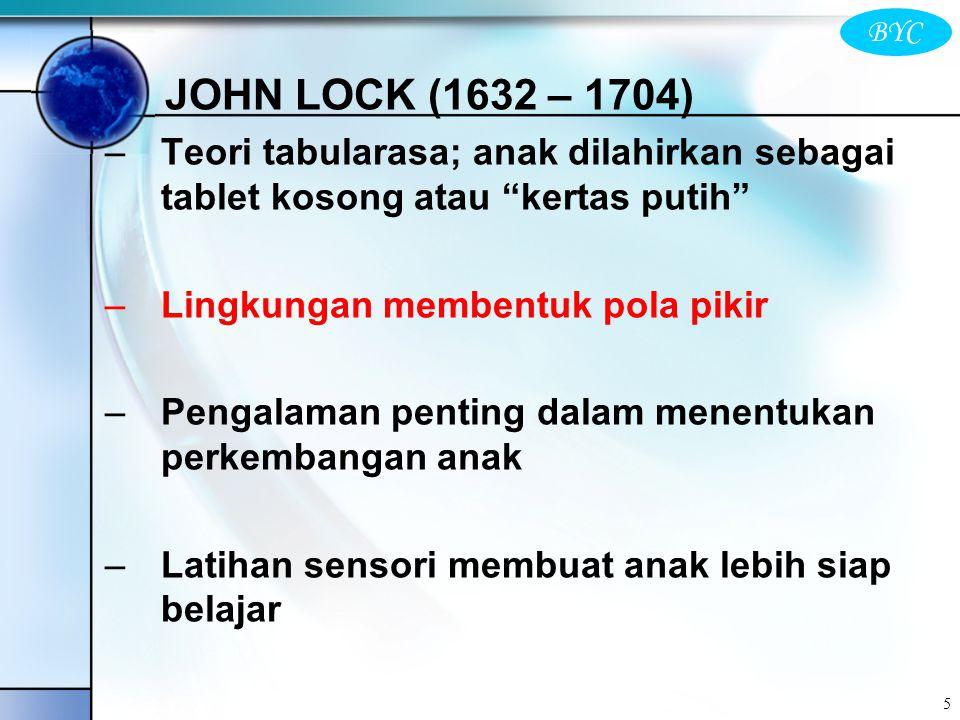 "BYC 5 JOHN LOCK (1632 – 1704) –Teori tabularasa; anak dilahirkan sebagai tablet kosong atau ""kertas putih"" –Lingkungan membentuk pola pikir –Pengalama"
