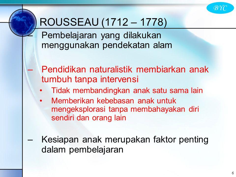 BYC 6 ROUSSEAU (1712 – 1778) –Pembelajaran yang dilakukan menggunakan pendekatan alam –Pendidikan naturalistik membiarkan anak tumbuh tanpa intervensi