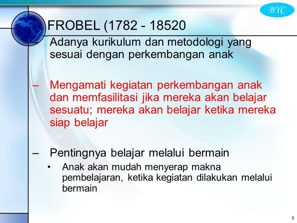 BYC 8 FROBEL (1782 - 18520 –Adanya kurikulum dan metodologi yang sesuai dengan perkembangan anak –Mengamati kegiatan perkembangan anak dan memfasilita