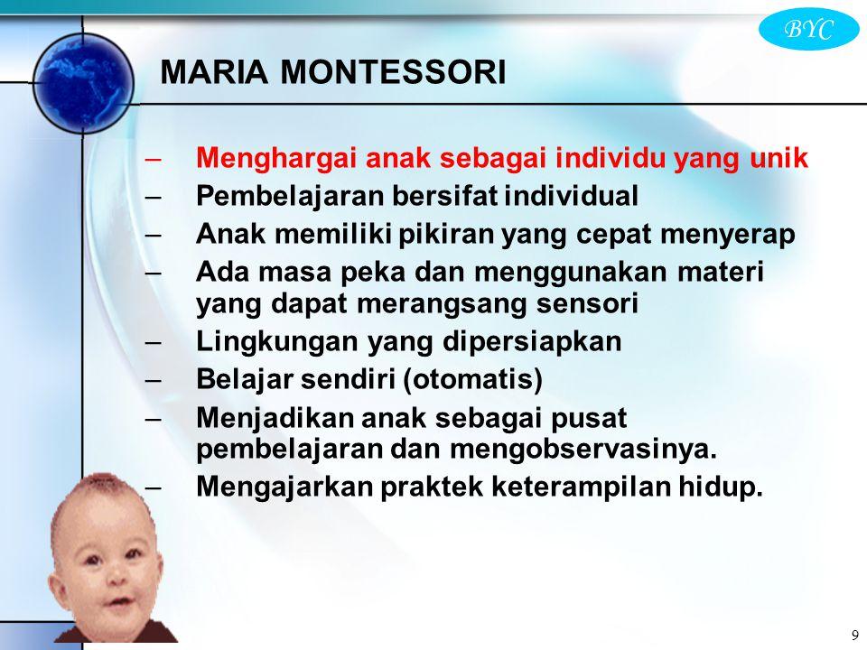 BYC 9 MARIA MONTESSORI –Menghargai anak sebagai individu yang unik –Pembelajaran bersifat individual –Anak memiliki pikiran yang cepat menyerap –Ada m