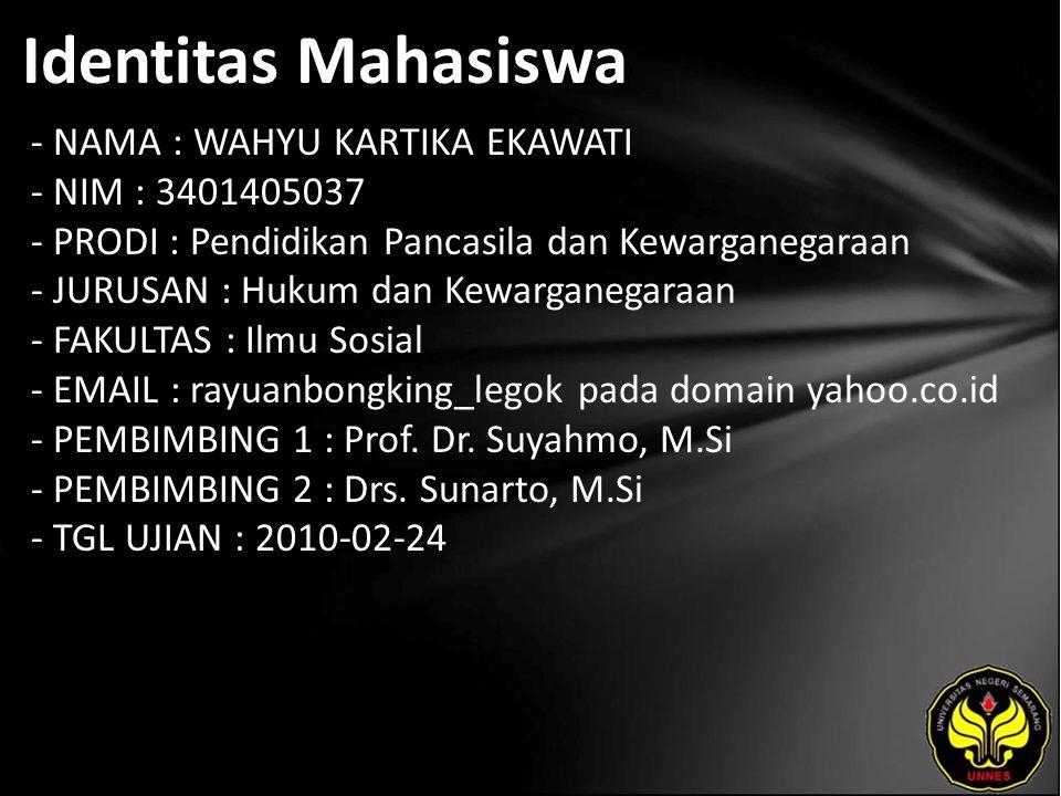 Identitas Mahasiswa - NAMA : WAHYU KARTIKA EKAWATI - NIM : 3401405037 - PRODI : Pendidikan Pancasila dan Kewarganegaraan - JURUSAN : Hukum dan Kewarganegaraan - FAKULTAS : Ilmu Sosial - EMAIL : rayuanbongking_legok pada domain yahoo.co.id - PEMBIMBING 1 : Prof.