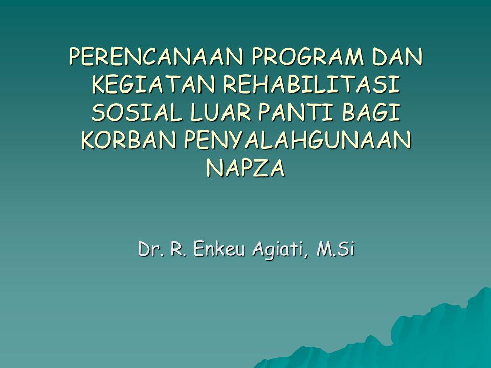 PERENCANAAN PROGRAM DAN KEGIATAN REHABILITASI SOSIAL LUAR PANTI BAGI KORBAN PENYALAHGUNAAN NAPZA Dr. R. Enkeu Agiati, M.Si
