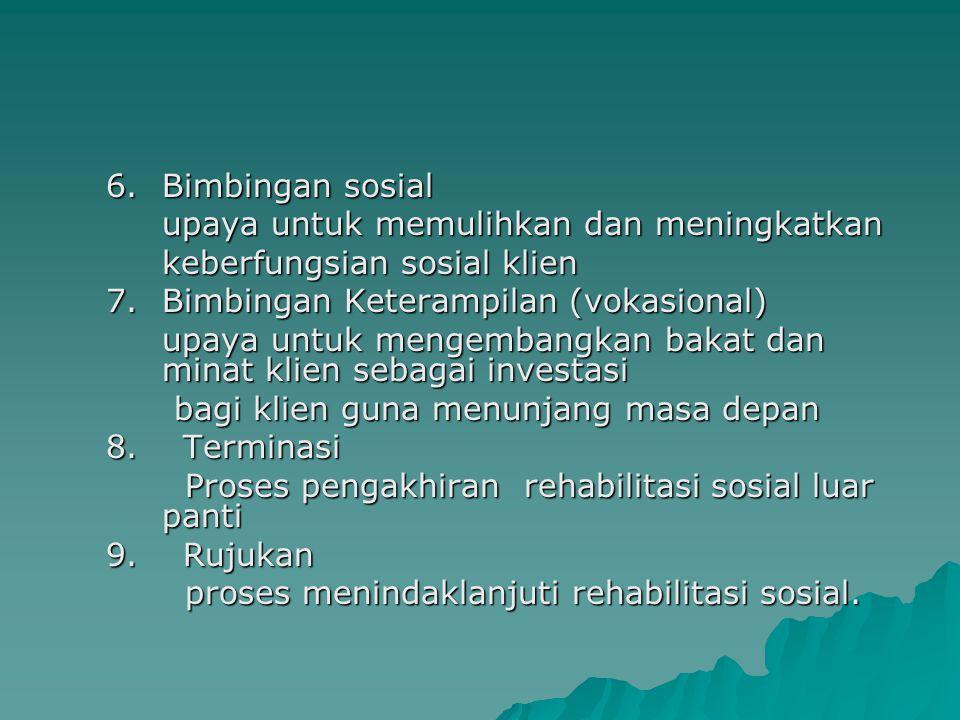 6.Bimbingan sosial upaya untuk memulihkan dan meningkatkan keberfungsian sosial klien 7.Bimbingan Keterampilan (vokasional) upaya untuk mengembangkan