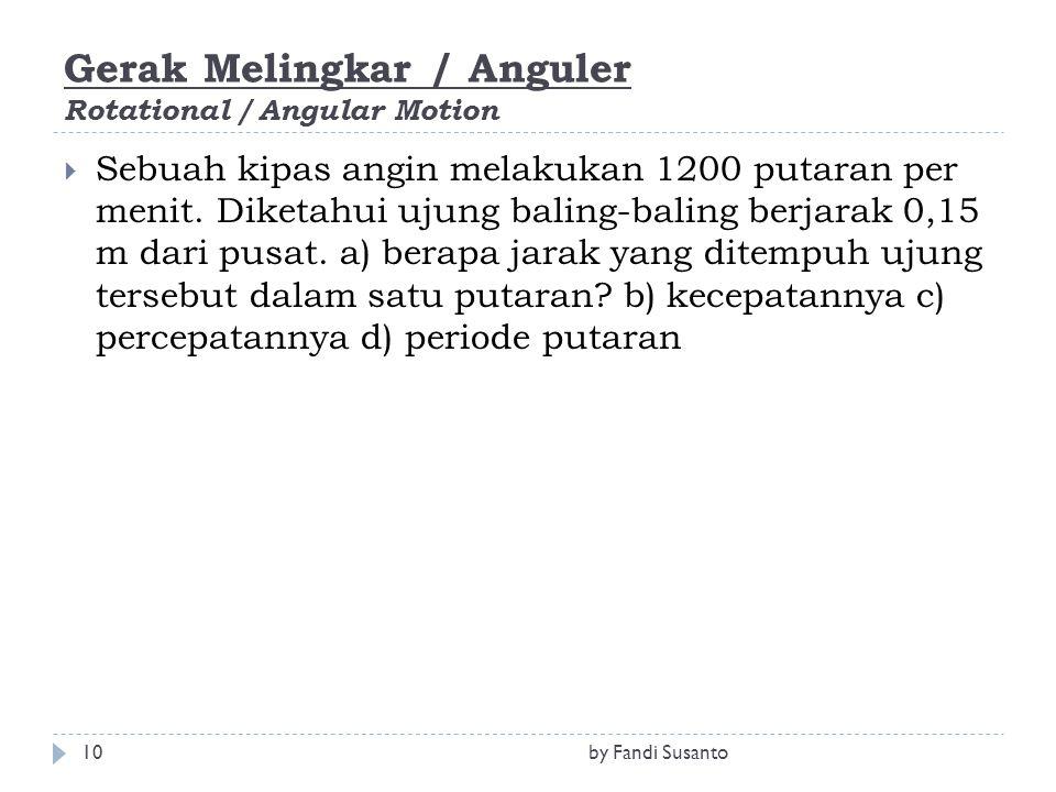 Gerak Melingkar / Anguler Rotational / Angular Motion  Sebuah kipas angin melakukan 1200 putaran per menit. Diketahui ujung baling-baling berjarak 0,