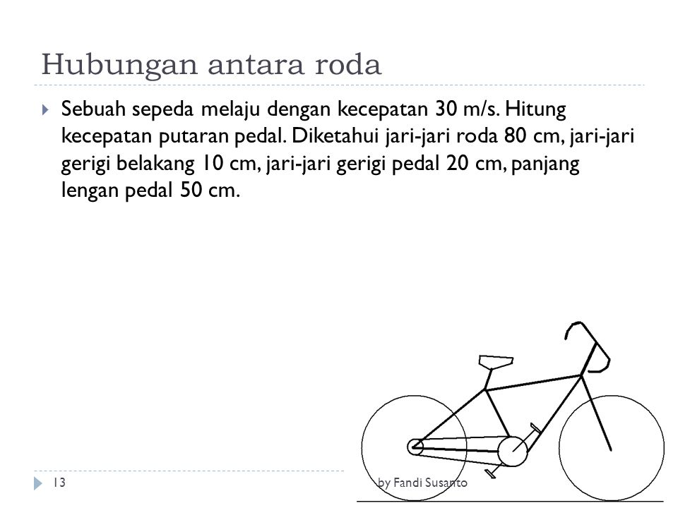Hubungan antara roda  Sebuah sepeda melaju dengan kecepatan 30 m/s. Hitung kecepatan putaran pedal. Diketahui jari-jari roda 80 cm, jari-jari gerigi