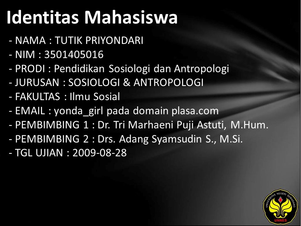 Identitas Mahasiswa - NAMA : TUTIK PRIYONDARI - NIM : 3501405016 - PRODI : Pendidikan Sosiologi dan Antropologi - JURUSAN : SOSIOLOGI & ANTROPOLOGI - FAKULTAS : Ilmu Sosial - EMAIL : yonda_girl pada domain plasa.com - PEMBIMBING 1 : Dr.