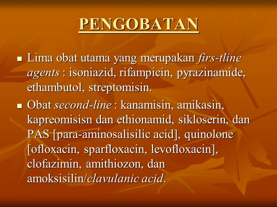 PENGOBATAN Lima obat utama yang merupakan firs-tline agents : isoniazid, rifampicin, pyrazinamide, ethambutol, streptomisin. Lima obat utama yang meru