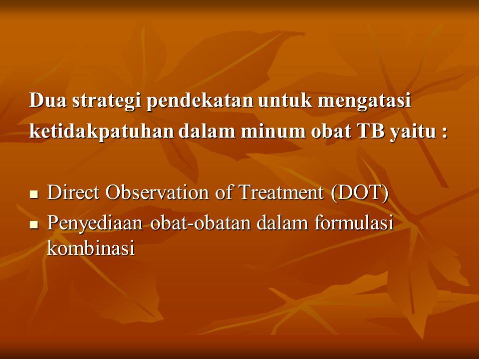 Dua strategi pendekatan untuk mengatasi ketidakpatuhan dalam minum obat TB yaitu : Direct Observation of Treatment (DOT) Direct Observation of Treatment (DOT) Penyediaan obat-obatan dalam formulasi kombinasi Penyediaan obat-obatan dalam formulasi kombinasi