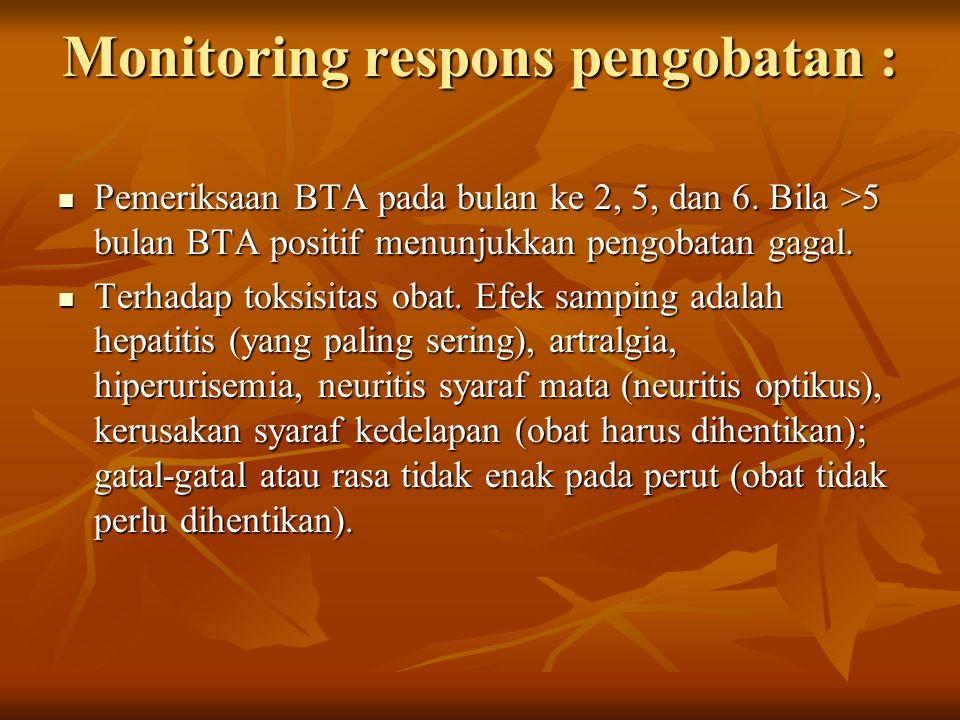 Monitoring respons pengobatan : Pemeriksaan BTA pada bulan ke 2, 5, dan 6. Bila >5 bulan BTA positif menunjukkan pengobatan gagal. Pemeriksaan BTA pad