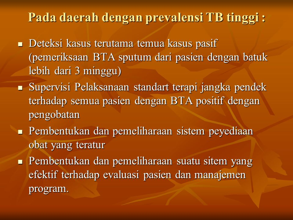 Pada daerah dengan prevalensi TB tinggi : Deteksi kasus terutama temua kasus pasif (pemeriksaan BTA sputum dari pasien dengan batuk lebih dari 3 mingg