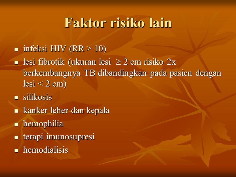 Faktor risiko lain infeksi HIV (RR > 10) infeksi HIV (RR > 10) lesi fibrotik (ukuran lesi  2 cm risiko 2x berkembangnya TB dibandingkan pada pasien d