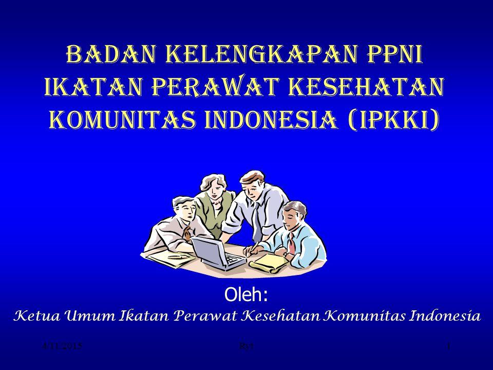4/11/2015Ryt1 BADAN KELENGKAPAN PPNI IKATAN PERAWAT KESEHATAN KOMUNITAS INDONESIA (IPKKI) Oleh: Ketua Umum Ikatan Perawat Kesehatan Komunitas Indonesi