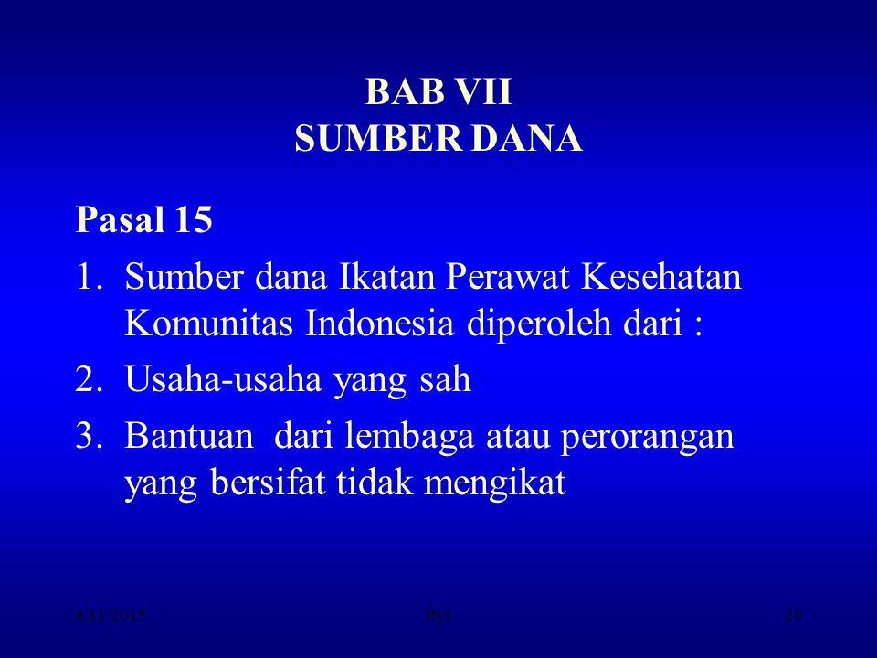 BAB VII SUMBER DANA Pasal 15 1.Sumber dana Ikatan Perawat Kesehatan Komunitas Indonesia diperoleh dari : 2.Usaha-usaha yang sah 3.Bantuan dari lembaga