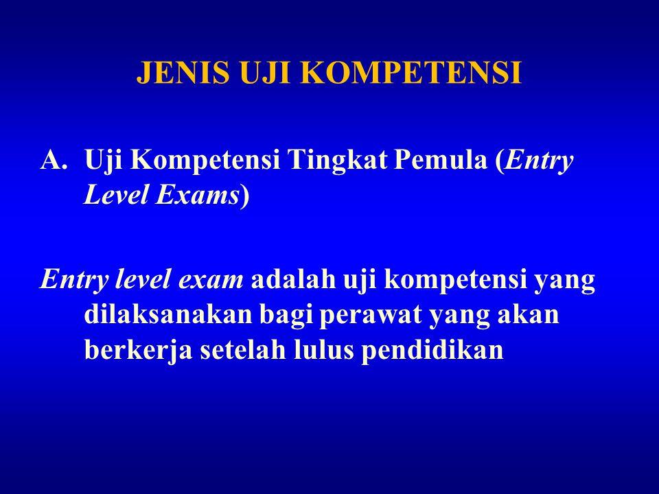 JENIS UJI KOMPETENSI A.Uji Kompetensi Tingkat Pemula (Entry Level Exams) Entry level exam adalah uji kompetensi yang dilaksanakan bagi perawat yang ak