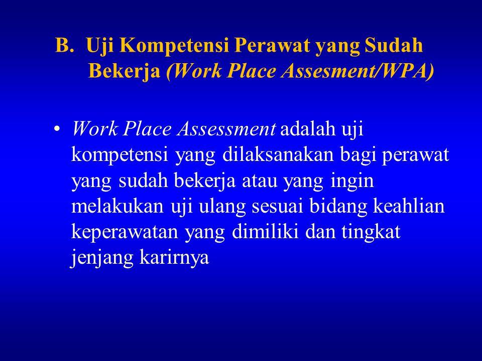B. Uji Kompetensi Perawat yang Sudah Bekerja (Work Place Assesment/WPA) Work Place Assessment adalah uji kompetensi yang dilaksanakan bagi perawat yan