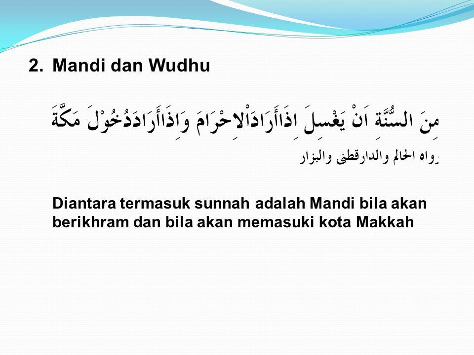 2.Mandi dan Wudhu Diantara termasuk sunnah adalah Mandi bila akan berikhram dan bila akan memasuki kota Makkah