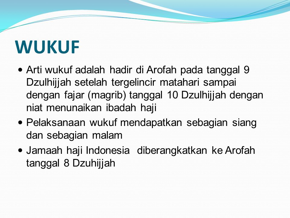 WUKUF Arti wukuf adalah hadir di Arofah pada tanggal 9 Dzulhijjah setelah tergelincir matahari sampai dengan fajar (magrib) tanggal 10 Dzulhijjah deng
