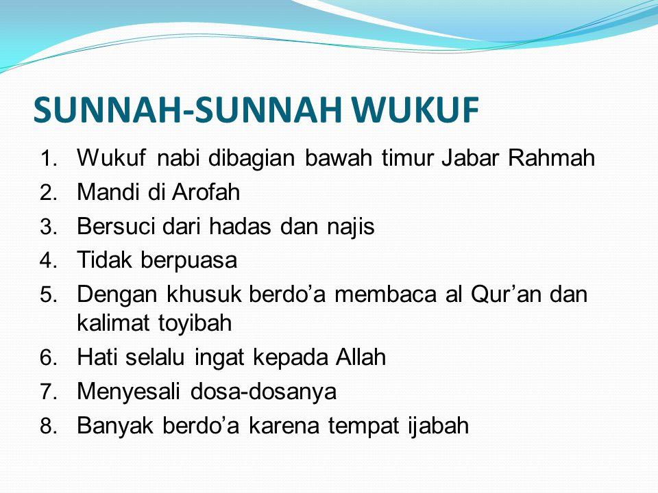 SUNNAH-SUNNAH WUKUF 1. Wukuf nabi dibagian bawah timur Jabar Rahmah 2. Mandi di Arofah 3. Bersuci dari hadas dan najis 4. Tidak berpuasa 5. Dengan khu