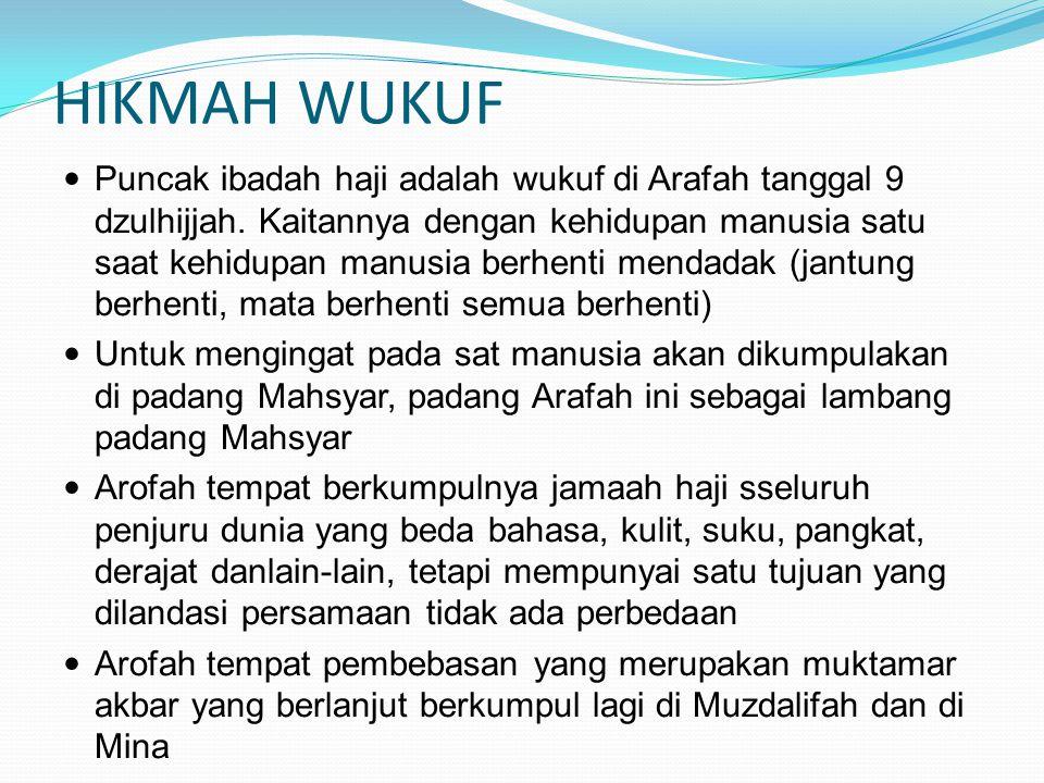 HIKMAH WUKUF Puncak ibadah haji adalah wukuf di Arafah tanggal 9 dzulhijjah. Kaitannya dengan kehidupan manusia satu saat kehidupan manusia berhenti m