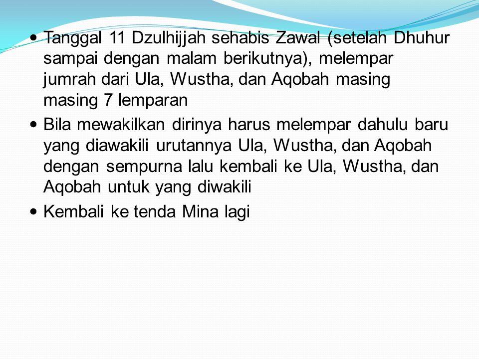 Tanggal 11 Dzulhijjah sehabis Zawal (setelah Dhuhur sampai dengan malam berikutnya), melempar jumrah dari Ula, Wustha, dan Aqobah masing masing 7 lemp