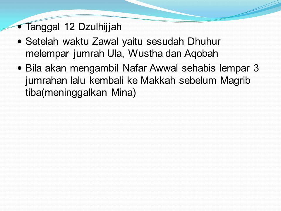 Tanggal 12 Dzulhijjah Setelah waktu Zawal yaitu sesudah Dhuhur melempar jumrah Ula, Wustha dan Aqobah Bila akan mengambil Nafar Awwal sehabis lempar 3